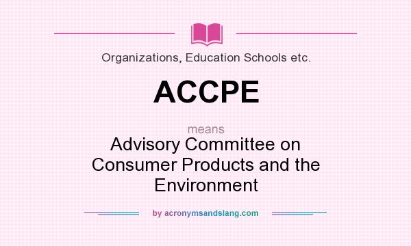 What does ACCPE mean? It stands for Advisory Committee on Consumer Products and the Environment
