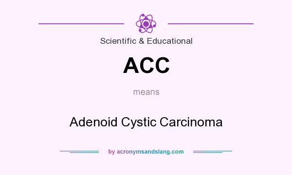 What does ACC mean? It stands for Adenoid Cystic Carcinoma
