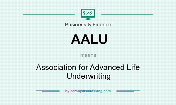 What does AALU mean? It stands for Association for Advanced Life Underwriting