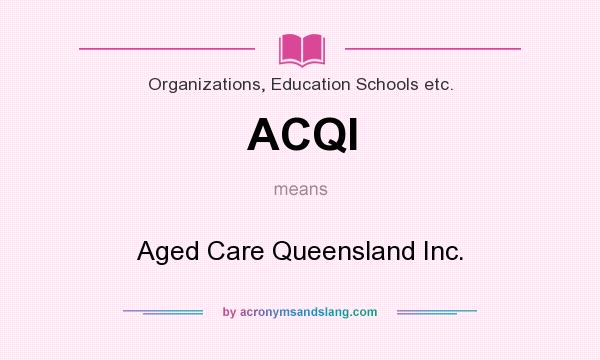 What does ACQI mean? It stands for Aged Care Queensland Inc.