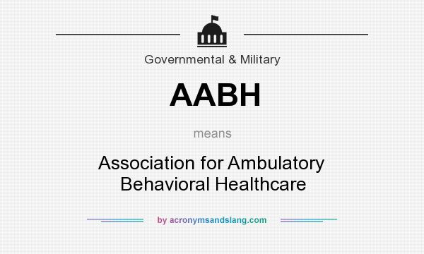 What does AABH mean? It stands for Association for Ambulatory Behavioral Healthcare