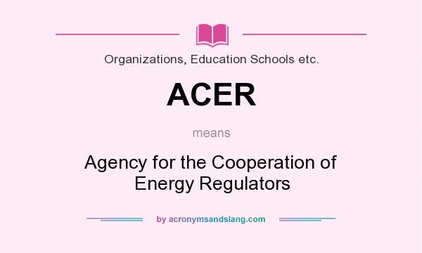 What does ACER mean? It stands for Agency for the Cooperation of Energy Regulators