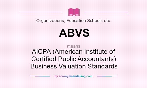 What does ABVS mean? It stands for AICPA (American Institute of Certified Public Accountants) Business Valuation Standards