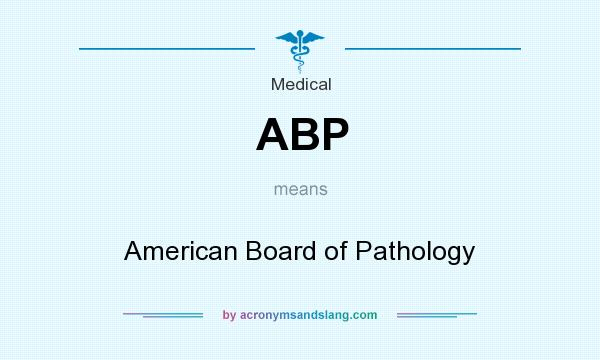 What does ABP mean? It stands for American Board of Pathology