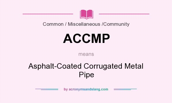 What does ACCMP mean? It stands for Asphalt-Coated Corrugated Metal Pipe