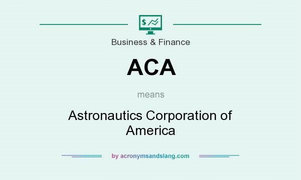 What does ACA mean? It stands for Astronautics Corporation of America