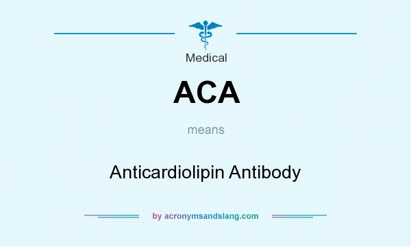 What does ACA mean? It stands for Anticardiolipin Antibody