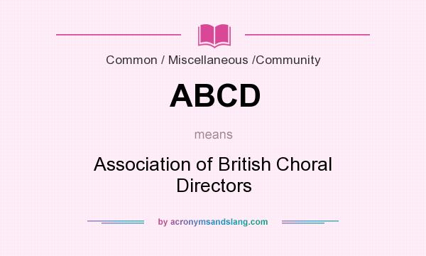 What does ABCD mean? It stands for Association of British Choral Directors