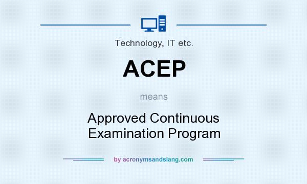 What does ACEP mean? It stands for Approved Continuous Examination Program