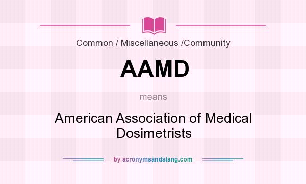 What does AAMD mean? It stands for American Association of Medical Dosimetrists