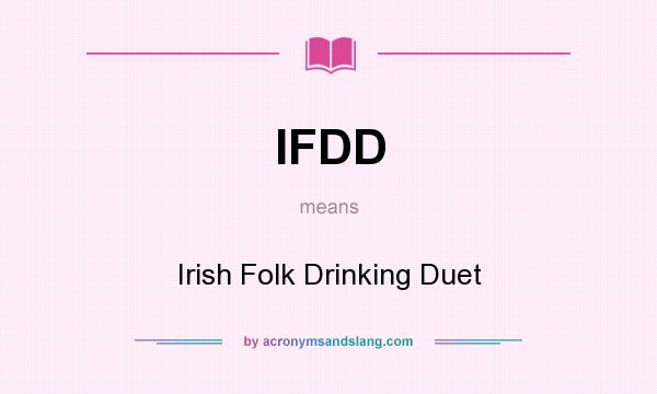 What does IFDD mean? It stands for Irish Folk Drinking Duet