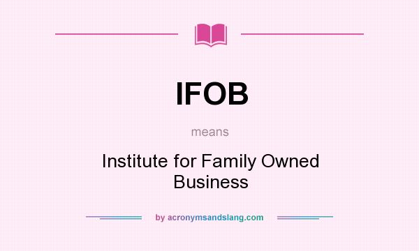 What does IFOB mean? It stands for Institute for Family Owned Business