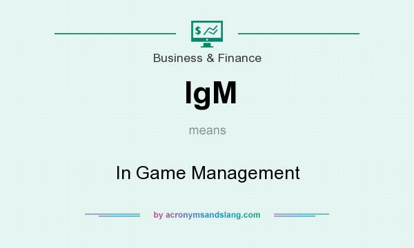 What does IgM mean? It stands for In Game Management