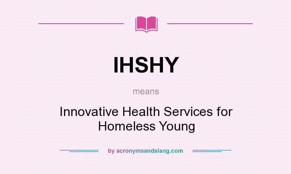 What does IHSHY mean? It stands for Innovative Health Services for Homeless Young