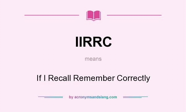 What does IIRRC mean? It stands for If I Recall Remember Correctly