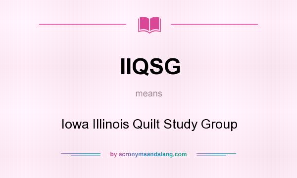 What does IIQSG mean? It stands for Iowa Illinois Quilt Study Group
