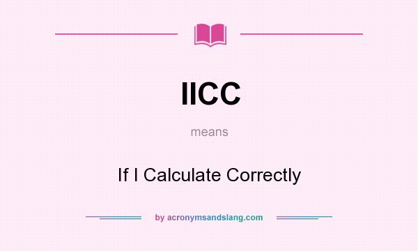 What does IICC mean? It stands for If I Calculate Correctly