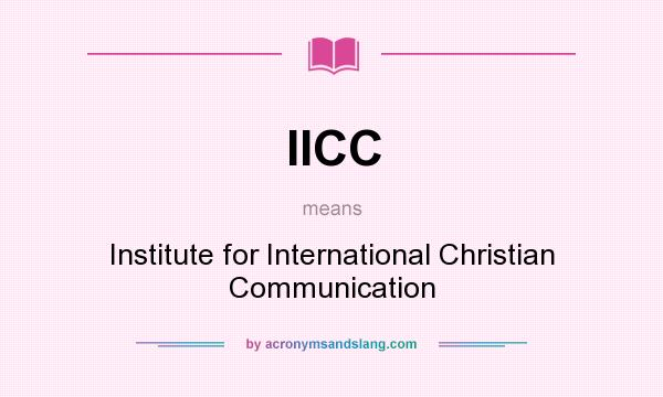 What does IICC mean? It stands for Institute for International Christian Communication