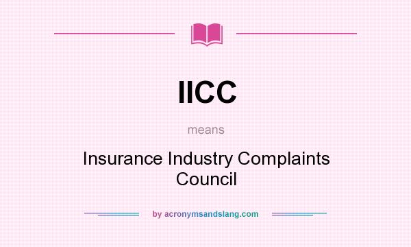 What does IICC mean? It stands for Insurance Industry Complaints Council