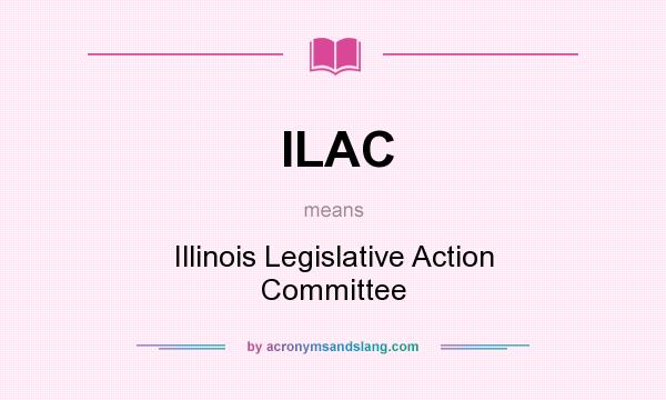 What does ILAC mean? It stands for Illinois Legislative Action Committee