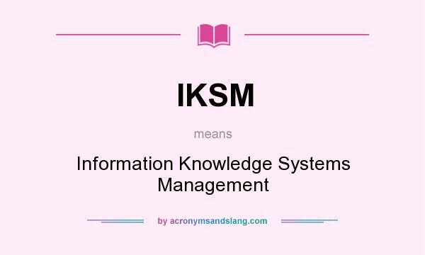 What does IKSM mean? It stands for Information Knowledge Systems Management