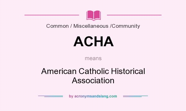 What does ACHA mean? It stands for American Catholic Historical Association