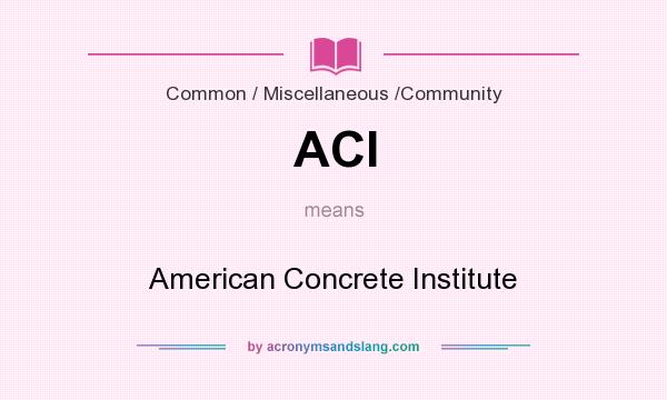 What does ACI mean? It stands for American Concrete Institute