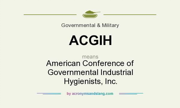 What does ACGIH mean? It stands for American Conference of Governmental Industrial Hygienists, Inc.