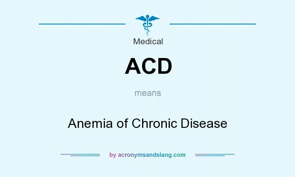 What does ACD mean? It stands for Anemia of Chronic Disease