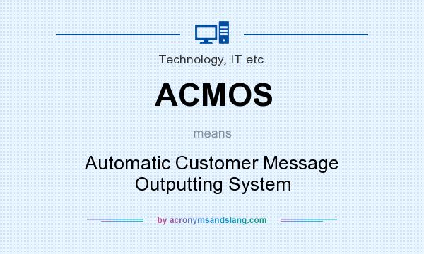 What does ACMOS mean? It stands for Automatic Customer Message Outputting System