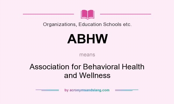 What does ABHW mean? It stands for Association for Behavioral Health and Wellness