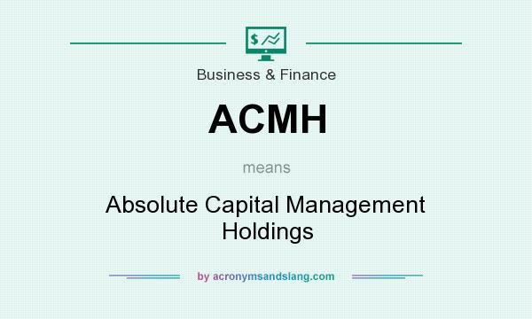 What does ACMH mean? It stands for Absolute Capital Management Holdings