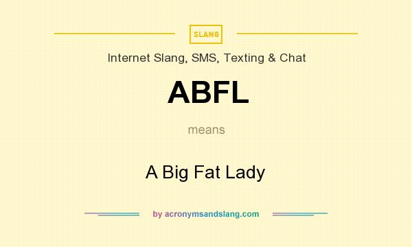 What does ABFL mean? It stands for A Big Fat Lady