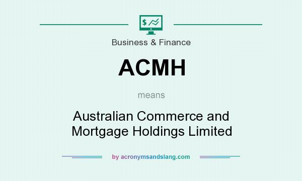 What does ACMH mean? It stands for Australian Commerce and Mortgage Holdings Limited