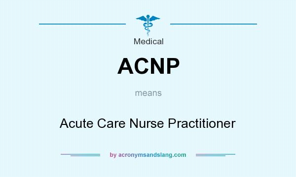 What does ACNP mean? It stands for Acute Care Nurse Practitioner