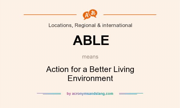 What does ABLE mean? It stands for Action for a Better Living Environment