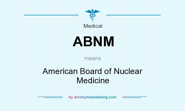 What does ABNM mean? It stands for American Board of Nuclear Medicine
