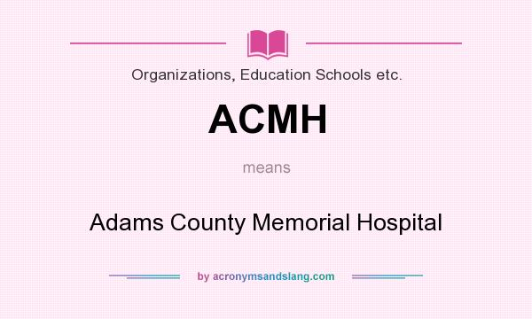 What does ACMH mean? It stands for Adams County Memorial Hospital