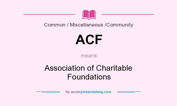 What does ACF mean? It stands for Association of Charitable Foundations