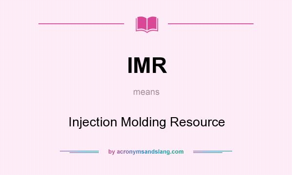 What does IMR mean? It stands for Injection Molding Resource
