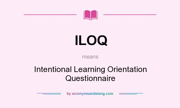 What does ILOQ mean? It stands for Intentional Learning Orientation Questionnaire