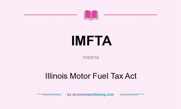 Definition of IMFTA - IMFTA stands for Illinois Motor Fuel Tax Act. By AcronymsAndSlang.com