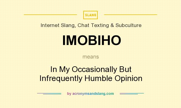 What does IMOBIHO mean? It stands for In My Occasionally But Infrequently Humble Opinion