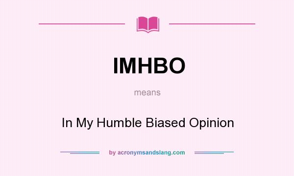 What does IMHBO mean? It stands for In My Humble Biased Opinion