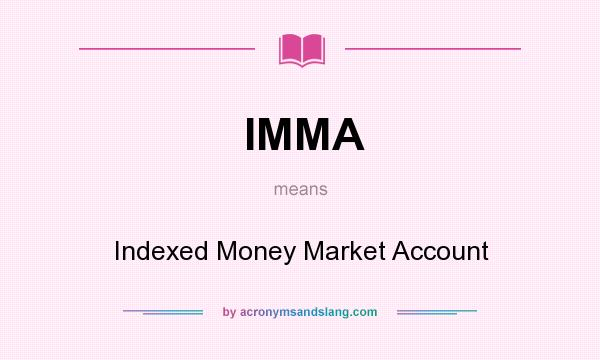 What does IMMA mean? It stands for Indexed Money Market Account