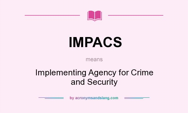 What does IMPACS mean? It stands for Implementing Agency for Crime and Security