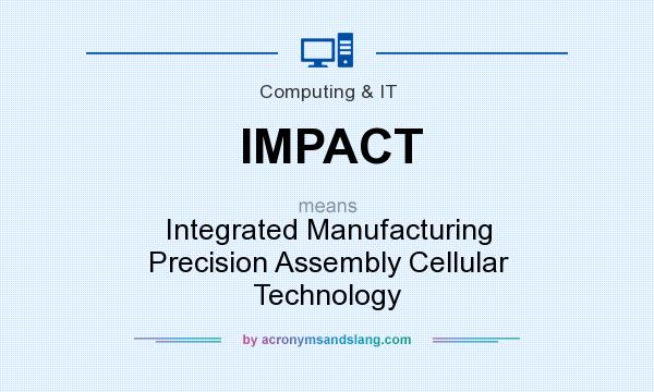 What does IMPACT mean? It stands for Integrated Manufacturing Precision Assembly Cellular Technology