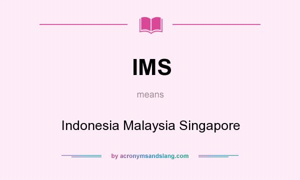 What does IMS mean? It stands for Indonesia Malaysia Singapore