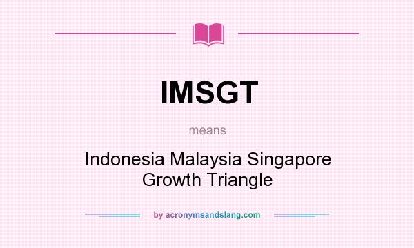 What does IMSGT mean? It stands for Indonesia Malaysia Singapore Growth Triangle