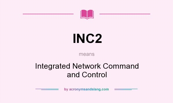 What does INC2 mean? It stands for Integrated Network Command and Control